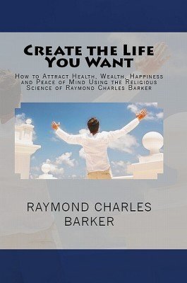 Create the Life You Want: How to Attract Health, Wealth, Happiness and Peace of Mind